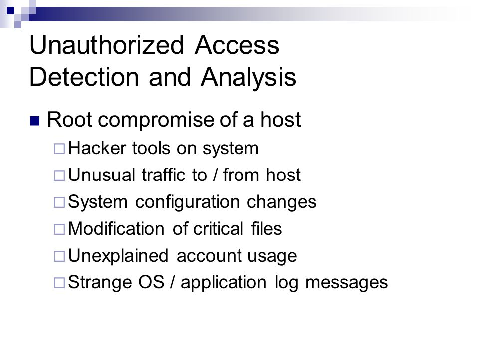 Unauthorized Access Detection and Analysis Root compromise of a host  Hacker tools on system  Unusual traffic to / from host  System configuration changes  Modification of critical files  Unexplained account usage  Strange OS / application log messages