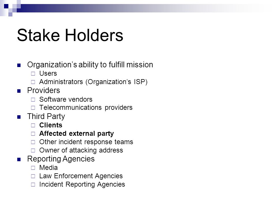 Stake Holders Organization's ability to fulfill mission  Users  Administrators (Organization's ISP) Providers  Software vendors  Telecommunications providers Third Party  Clients  Affected external party  Other incident response teams  Owner of attacking address Reporting Agencies  Media  Law Enforcement Agencies  Incident Reporting Agencies
