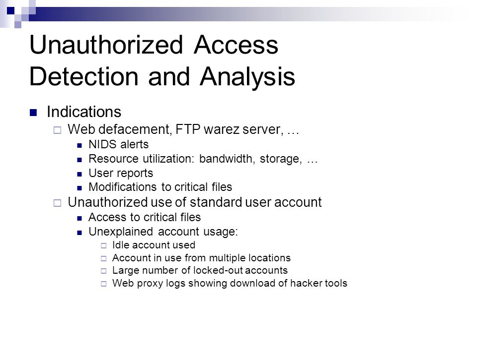 Unauthorized Access Detection and Analysis Indications  Web defacement, FTP warez server, … NIDS alerts Resource utilization: bandwidth, storage, … User reports Modifications to critical files  Unauthorized use of standard user account Access to critical files Unexplained account usage:  Idle account used  Account in use from multiple locations  Large number of locked-out accounts  Web proxy logs showing download of hacker tools
