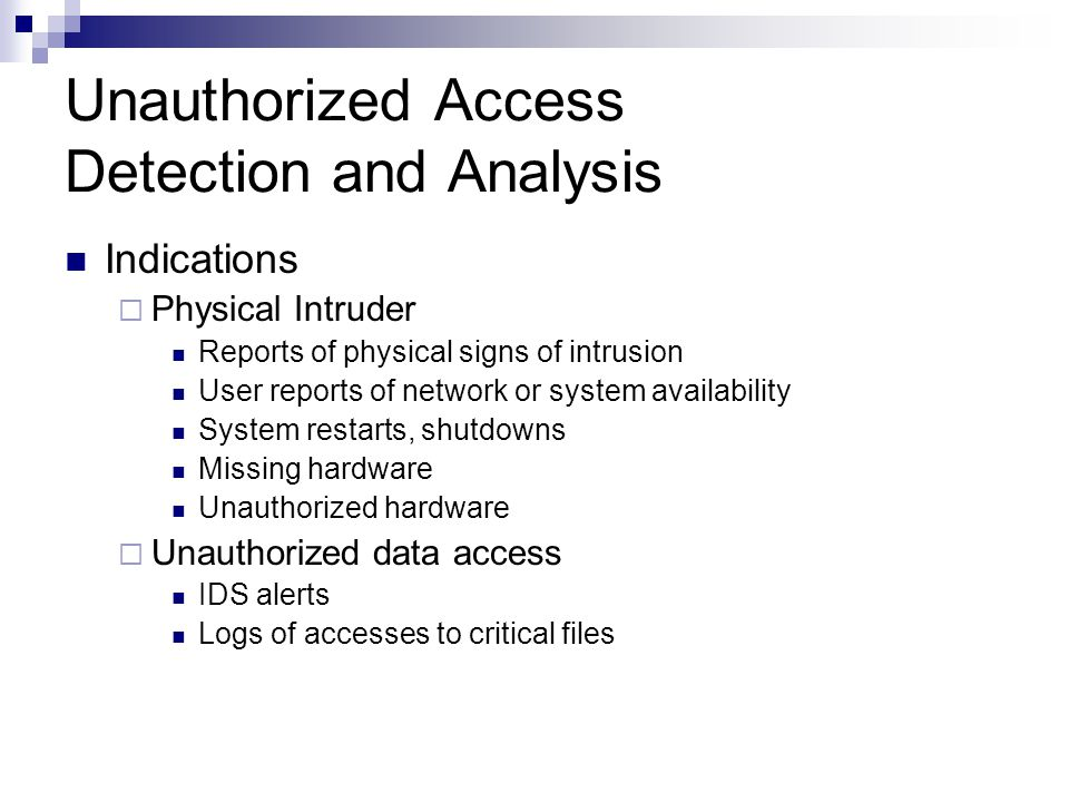 Unauthorized Access Detection and Analysis Indications  Physical Intruder Reports of physical signs of intrusion User reports of network or system availability System restarts, shutdowns Missing hardware Unauthorized hardware  Unauthorized data access IDS alerts Logs of accesses to critical files