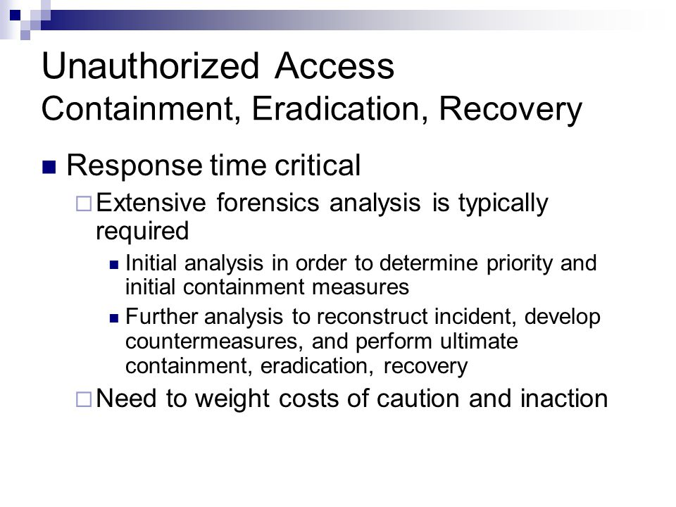 Unauthorized Access Containment, Eradication, Recovery Response time critical  Extensive forensics analysis is typically required Initial analysis in