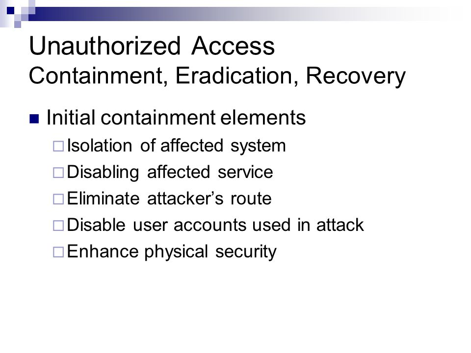 Unauthorized Access Containment, Eradication, Recovery Initial containment elements  Isolation of affected system  Disabling affected service  Elim