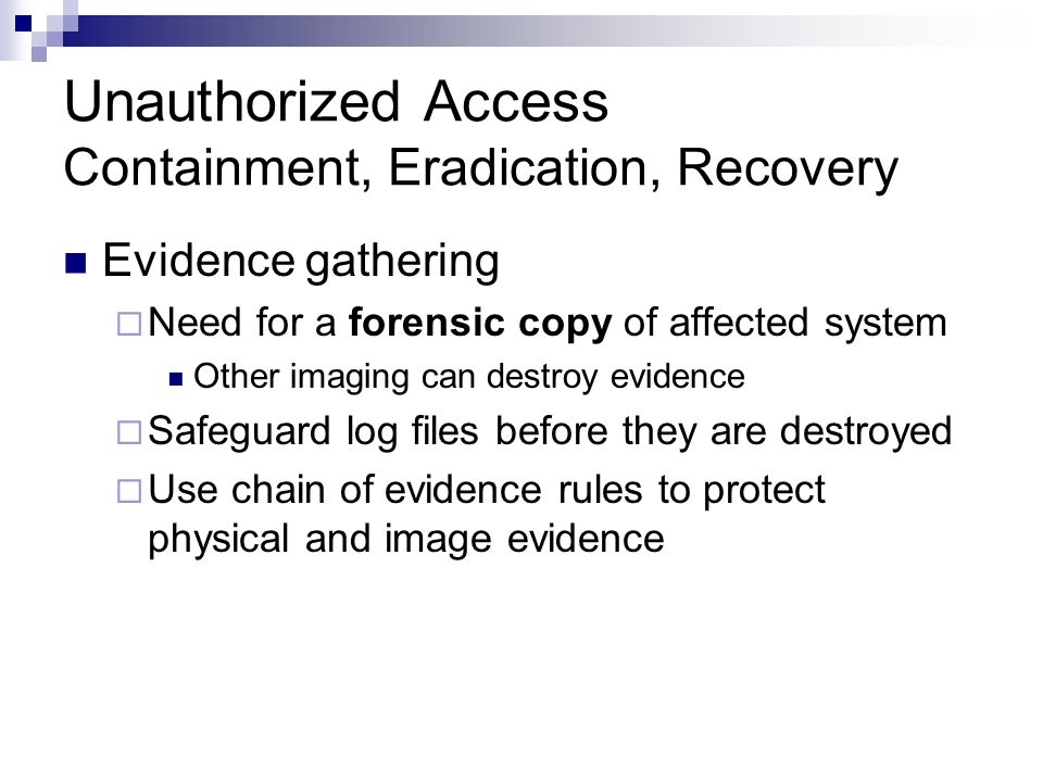 Unauthorized Access Containment, Eradication, Recovery Evidence gathering  Need for a forensic copy of affected system Other imaging can destroy evid