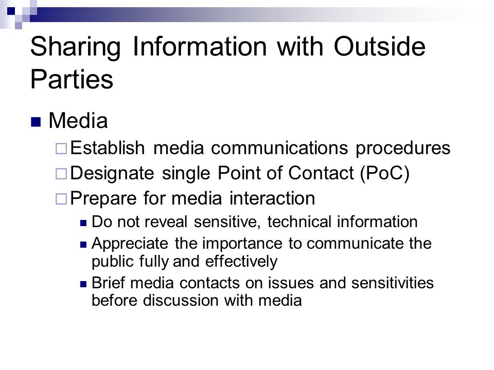 Sharing Information with Outside Parties Media  Establish media communications procedures  Designate single Point of Contact (PoC)  Prepare for med