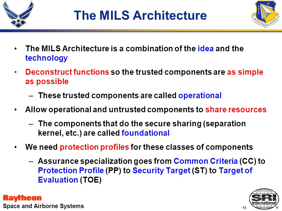 15 Space and Airborne Systems The MILS Architecture The MILS Architecture is a combination of the idea and the technology Deconstruct functions so the trusted components are as simple as possible –These trusted components are called operational Allow operational and untrusted components to share resources –The components that do the secure sharing (separation kernel, etc.) are called foundational We need protection profiles for these classes of components –Assurance specialization goes from Common Criteria (CC) to Protection Profile (PP) to Security Target (ST) to Target of Evaluation (TOE)