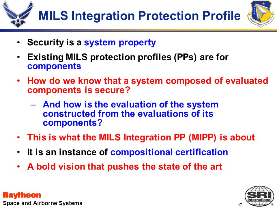 17 Space and Airborne Systems MILS Integration Protection Profile Security is a system property Existing MILS protection profiles (PPs) are for components How do we know that a system composed of evaluated components is secure.