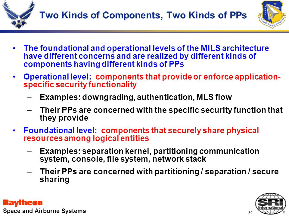 20 Space and Airborne Systems Two Kinds of Components, Two Kinds of PPs The foundational and operational levels of the MILS architecture have different concerns and are realized by different kinds of components having different kinds of PPs Operational level: components that provide or enforce application- specific security functionality –Examples: downgrading, authentication, MLS flow –Their PPs are concerned with the specific security function that they provide Foundational level: components that securely share physical resources among logical entities –Examples: separation kernel, partitioning communication system, console, file system, network stack –Their PPs are concerned with partitioning / separation / secure sharing