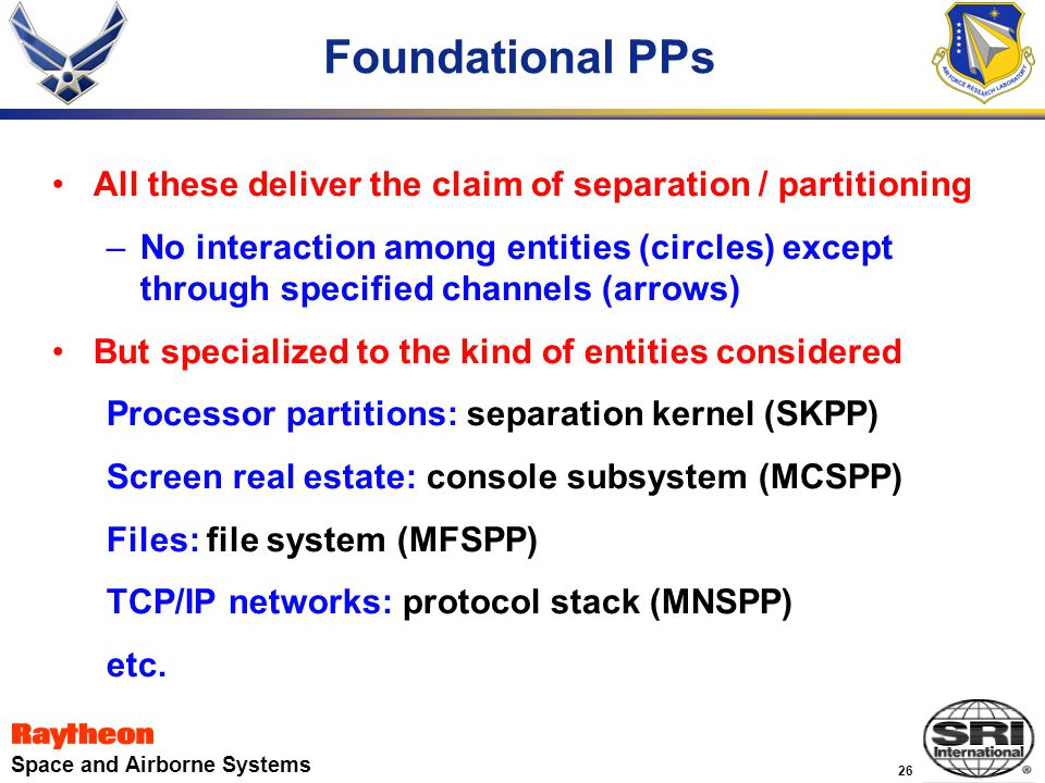26 Space and Airborne Systems Foundational PPs All these deliver the claim of separation / partitioning –No interaction among entities (circles) except through specified channels (arrows) But specialized to the kind of entities considered Processor partitions: separation kernel (SKPP) Screen real estate: console subsystem (MCSPP) Files: file system (MFSPP) TCP/IP networks: protocol stack (MNSPP) etc.