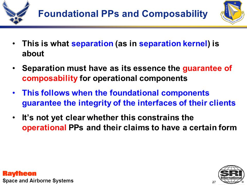 27 Space and Airborne Systems Foundational PPs and Composability This is what separation (as in separation kernel) is about Separation must have as its essence the guarantee of composability for operational components This follows when the foundational components guarantee the integrity of the interfaces of their clients It's not yet clear whether this constrains the operational PPs and their claims to have a certain form