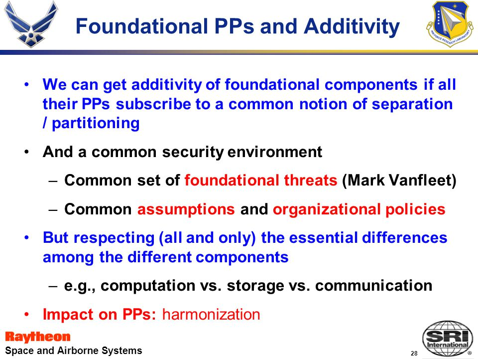 28 Space and Airborne Systems Foundational PPs and Additivity We can get additivity of foundational components if all their PPs subscribe to a common notion of separation / partitioning And a common security environment –Common set of foundational threats (Mark Vanfleet) –Common assumptions and organizational policies But respecting (all and only) the essential differences among the different components –e.g., computation vs.