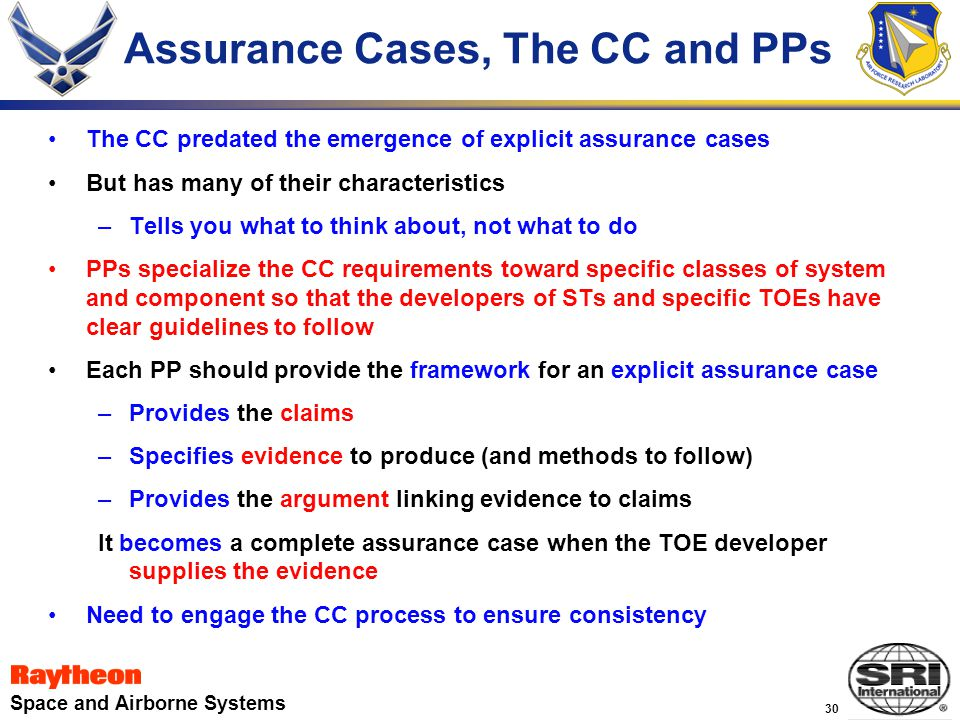 30 Space and Airborne Systems Assurance Cases, The CC and PPs The CC predated the emergence of explicit assurance cases But has many of their characteristics –Tells you what to think about, not what to do PPs specialize the CC requirements toward specific classes of system and component so that the developers of STs and specific TOEs have clear guidelines to follow Each PP should provide the framework for an explicit assurance case –Provides the claims –Specifies evidence to produce (and methods to follow) –Provides the argument linking evidence to claims It becomes a complete assurance case when the TOE developer supplies the evidence Need to engage the CC process to ensure consistency