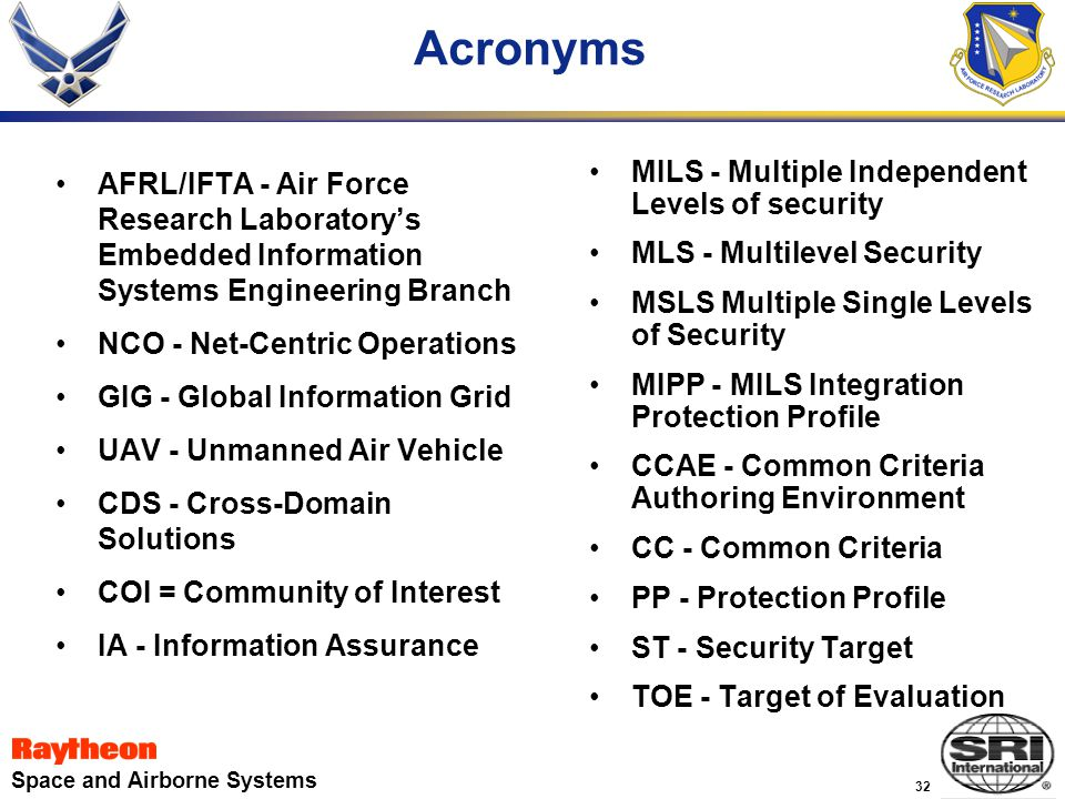 32 Space and Airborne Systems Acronyms MILS - Multiple Independent Levels of security MLS - Multilevel Security MSLS Multiple Single Levels of Security MIPP - MILS Integration Protection Profile CCAE - Common Criteria Authoring Environment CC - Common Criteria PP - Protection Profile ST - Security Target TOE - Target of Evaluation AFRL/IFTA - Air Force Research Laboratory's Embedded Information Systems Engineering Branch NCO - Net-Centric Operations GIG - Global Information Grid UAV - Unmanned Air Vehicle CDS - Cross-Domain Solutions COI = Community of Interest IA - Information Assurance