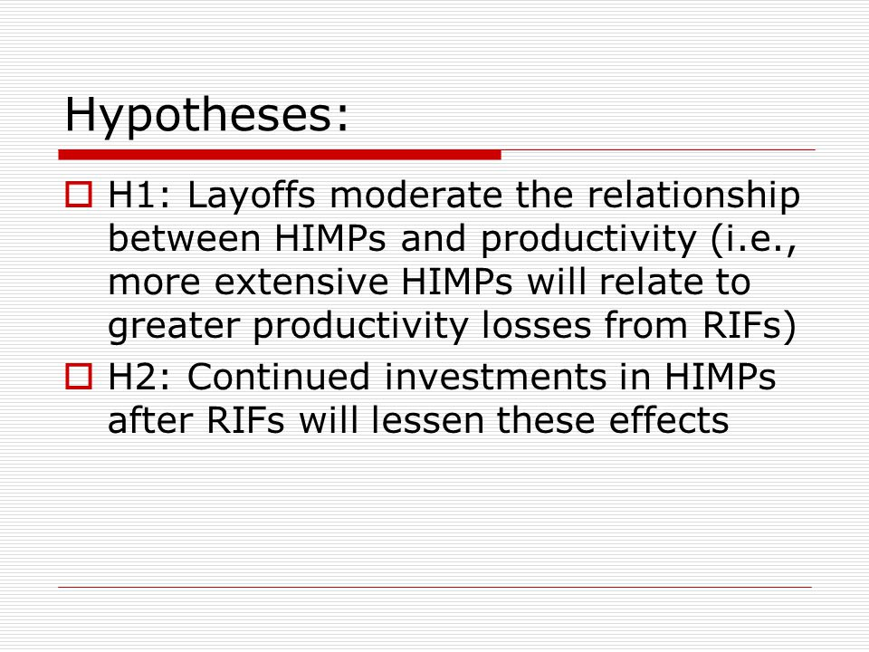 Hypotheses:  H1: Layoffs moderate the relationship between HIMPs and productivity (i.e., more extensive HIMPs will relate to greater productivity losses from RIFs)  H2: Continued investments in HIMPs after RIFs will lessen these effects