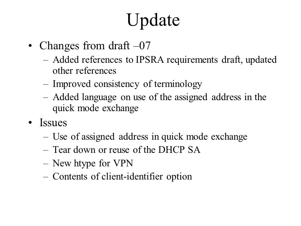 Update Changes from draft –07 –Added references to IPSRA requirements draft, updated other references –Improved consistency of terminology –Added language on use of the assigned address in the quick mode exchange Issues –Use of assigned address in quick mode exchange –Tear down or reuse of the DHCP SA –New htype for VPN –Contents of client-identifier option