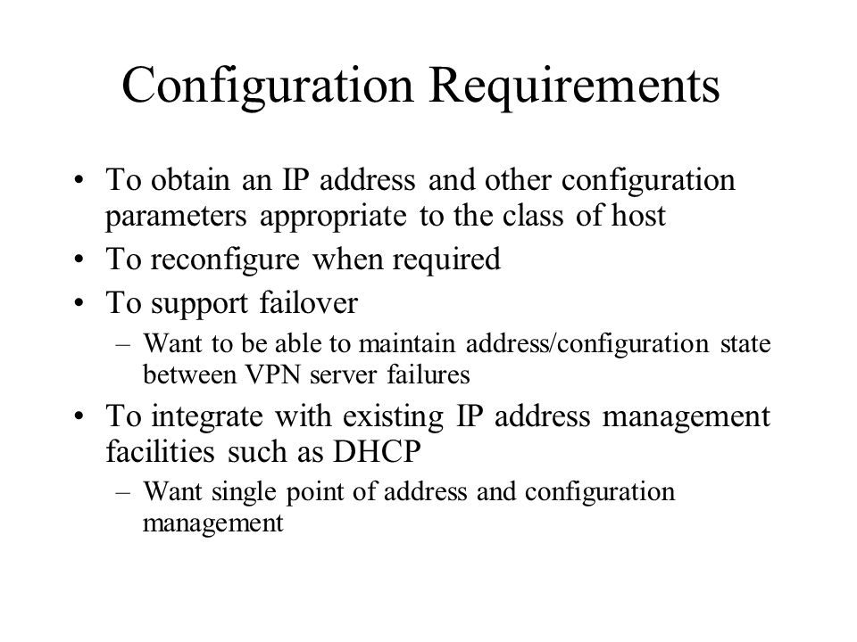 Configuration Requirements To obtain an IP address and other configuration parameters appropriate to the class of host To reconfigure when required To support failover –Want to be able to maintain address/configuration state between VPN server failures To integrate with existing IP address management facilities such as DHCP –Want single point of address and configuration management