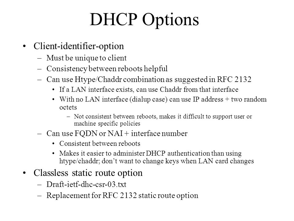 DHCP Options Client-identifier-option –Must be unique to client –Consistency between reboots helpful –Can use Htype/Chaddr combination as suggested in RFC 2132 If a LAN interface exists, can use Chaddr from that interface With no LAN interface (dialup case) can use IP address + two random octets –Not consistent between reboots, makes it difficult to support user or machine specific policies –Can use FQDN or NAI + interface number Consistent between reboots Makes it easier to administer DHCP authentication than using htype/chaddr; don't want to change keys when LAN card changes Classless static route option –Draft-ietf-dhc-csr-03.txt –Replacement for RFC 2132 static route option