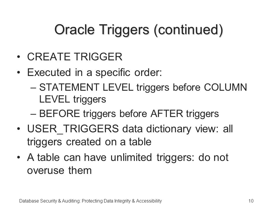 Database Security & Auditing: Protecting Data Integrity & Accessibility10 Oracle Triggers (continued) CREATE TRIGGER Executed in a specific order: –STATEMENT LEVEL triggers before COLUMN LEVEL triggers –BEFORE triggers before AFTER triggers USER_TRIGGERS data dictionary view: all triggers created on a table A table can have unlimited triggers: do not overuse them