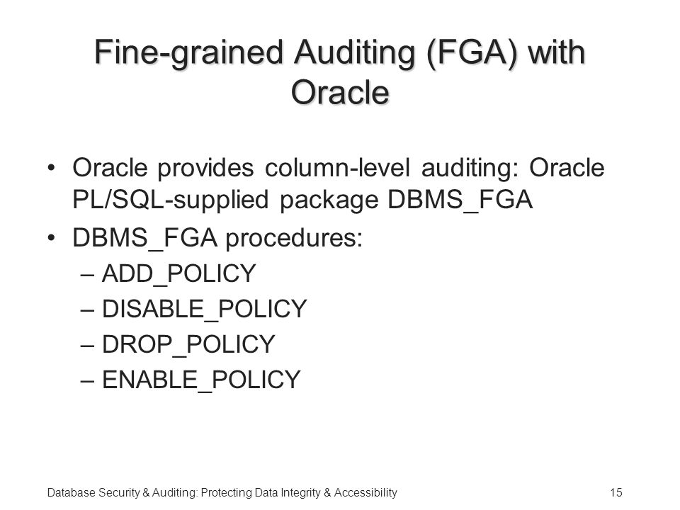 Database Security & Auditing: Protecting Data Integrity & Accessibility15 Fine-grained Auditing (FGA) with Oracle Oracle provides column-level auditing: Oracle PL/SQL-supplied package DBMS_FGA DBMS_FGA procedures: –ADD_POLICY –DISABLE_POLICY –DROP_POLICY –ENABLE_POLICY