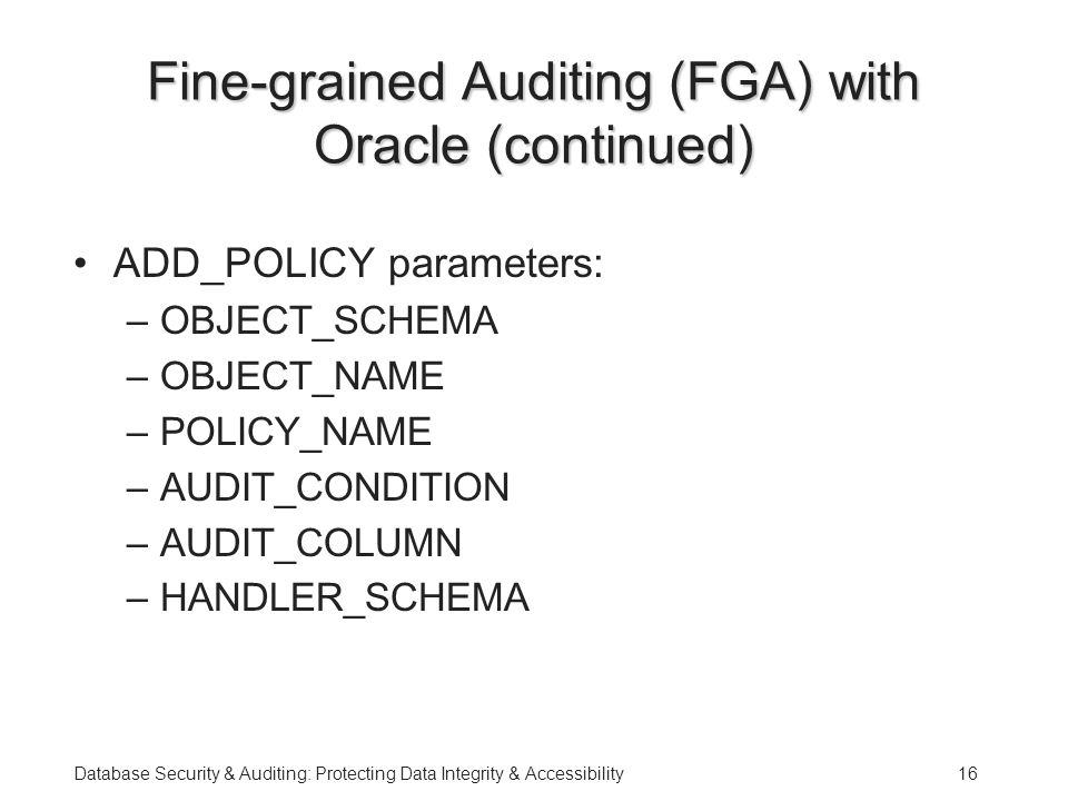 Database Security & Auditing: Protecting Data Integrity & Accessibility16 Fine-grained Auditing (FGA) with Oracle (continued) ADD_POLICY parameters: –OBJECT_SCHEMA –OBJECT_NAME –POLICY_NAME –AUDIT_CONDITION –AUDIT_COLUMN –HANDLER_SCHEMA