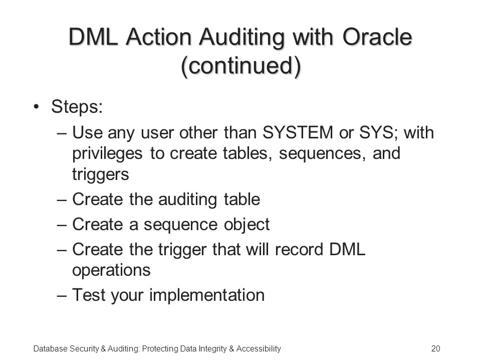 Database Security & Auditing: Protecting Data Integrity & Accessibility20 DML Action Auditing with Oracle (continued) Steps: –Use any user other than SYSTEM or SYS; with privileges to create tables, sequences, and triggers –Create the auditing table –Create a sequence object –Create the trigger that will record DML operations –Test your implementation