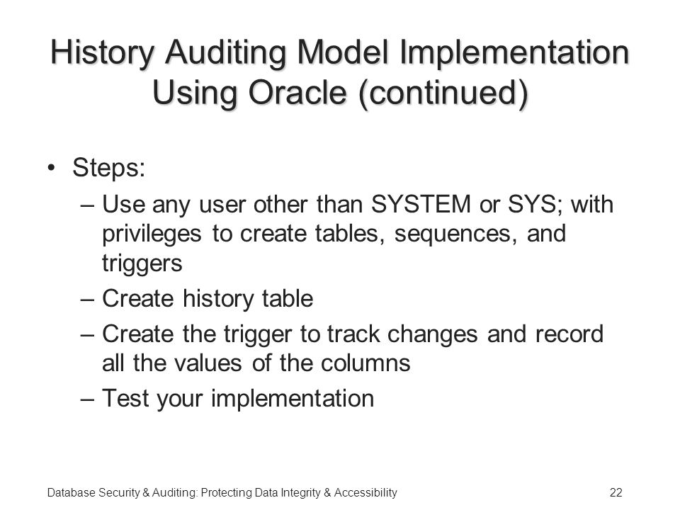 Database Security & Auditing: Protecting Data Integrity & Accessibility22 History Auditing Model Implementation Using Oracle (continued) Steps: –Use any user other than SYSTEM or SYS; with privileges to create tables, sequences, and triggers –Create history table –Create the trigger to track changes and record all the values of the columns –Test your implementation