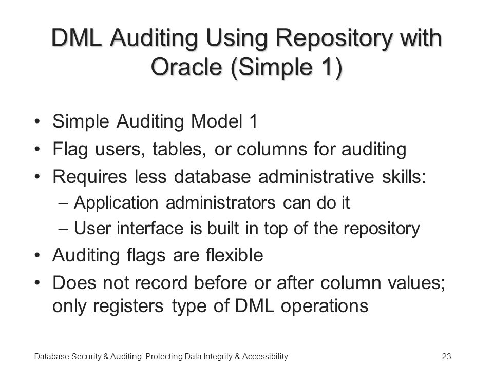 Database Security & Auditing: Protecting Data Integrity & Accessibility23 DML Auditing Using Repository with Oracle (Simple 1) Simple Auditing Model 1 Flag users, tables, or columns for auditing Requires less database administrative skills: –Application administrators can do it –User interface is built in top of the repository Auditing flags are flexible Does not record before or after column values; only registers type of DML operations