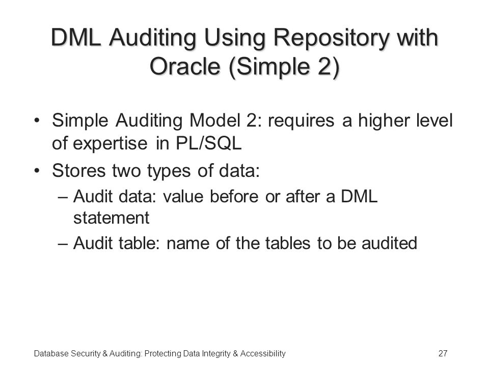 Database Security & Auditing: Protecting Data Integrity & Accessibility27 DML Auditing Using Repository with Oracle (Simple 2) Simple Auditing Model 2: requires a higher level of expertise in PL/SQL Stores two types of data: –Audit data: value before or after a DML statement –Audit table: name of the tables to be audited