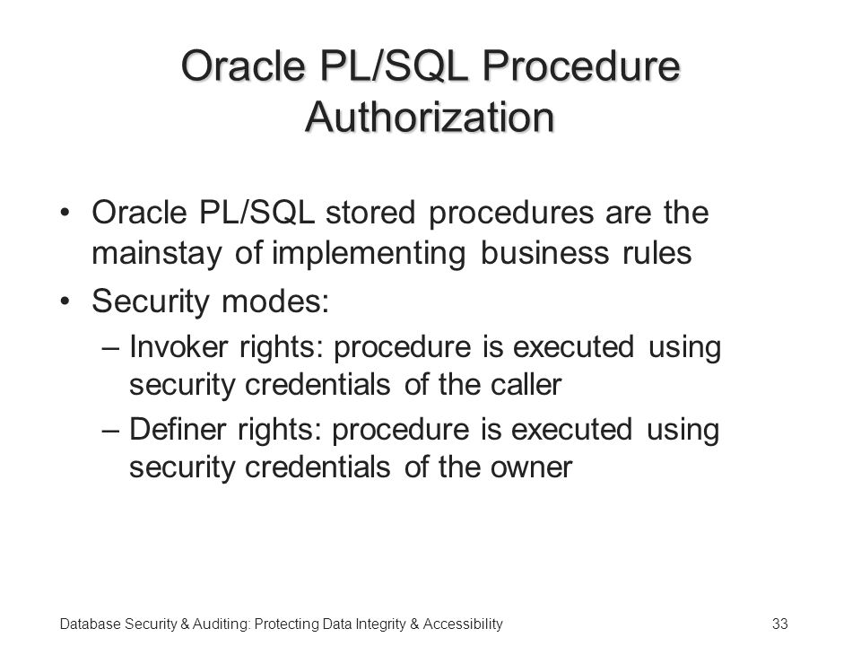 Database Security & Auditing: Protecting Data Integrity & Accessibility33 Oracle PL/SQL Procedure Authorization Oracle PL/SQL stored procedures are the mainstay of implementing business rules Security modes: –Invoker rights: procedure is executed using security credentials of the caller –Definer rights: procedure is executed using security credentials of the owner