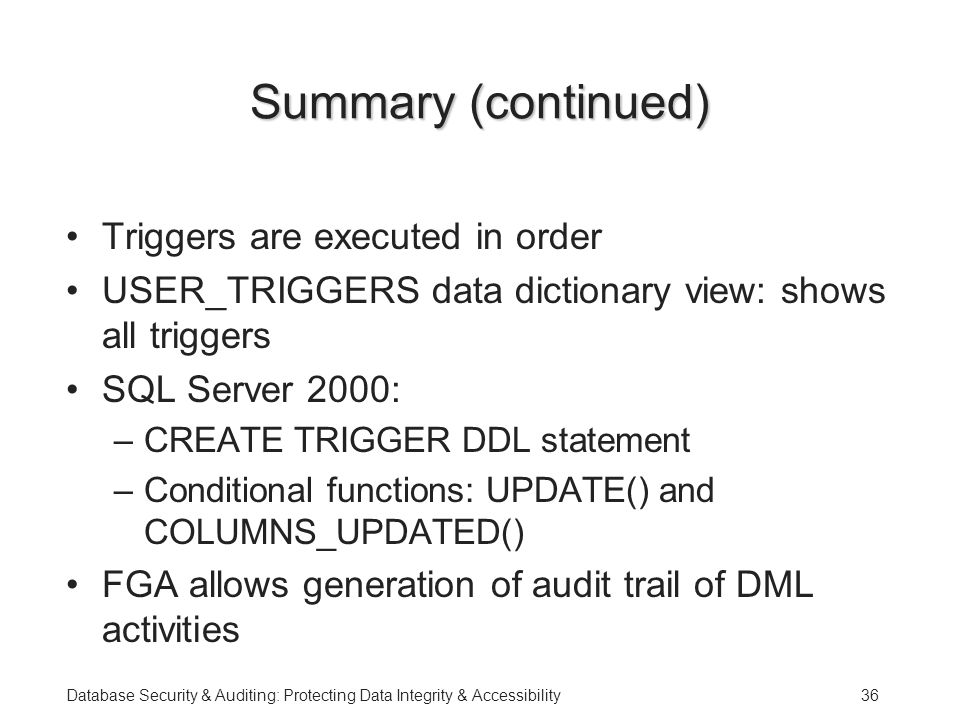 Database Security & Auditing: Protecting Data Integrity & Accessibility36 Summary (continued) Triggers are executed in order USER_TRIGGERS data dictionary view: shows all triggers SQL Server 2000: –CREATE TRIGGER DDL statement –Conditional functions: UPDATE() and COLUMNS_UPDATED() FGA allows generation of audit trail of DML activities