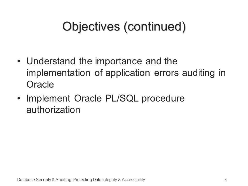 Database Security & Auditing: Protecting Data Integrity & Accessibility4 Objectives (continued) Understand the importance and the implementation of application errors auditing in Oracle Implement Oracle PL/SQL procedure authorization