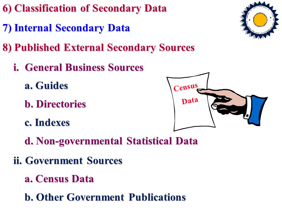 6) Classification of Secondary Data 7) Internal Secondary Data 8) Published External Secondary Sources i.