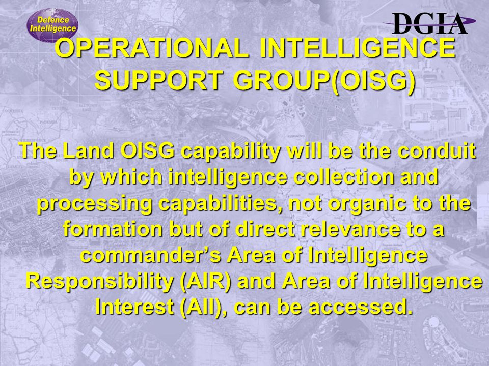 OPERATIONAL INTELLIGENCE SUPPORT GROUP(OISG) The Land OISG capability will be the conduit by which intelligence collection and processing capabilities, not organic to the formation but of direct relevance to a commander's Area of Intelligence Responsibility (AIR) and Area of Intelligence Interest (AII), can be accessed.