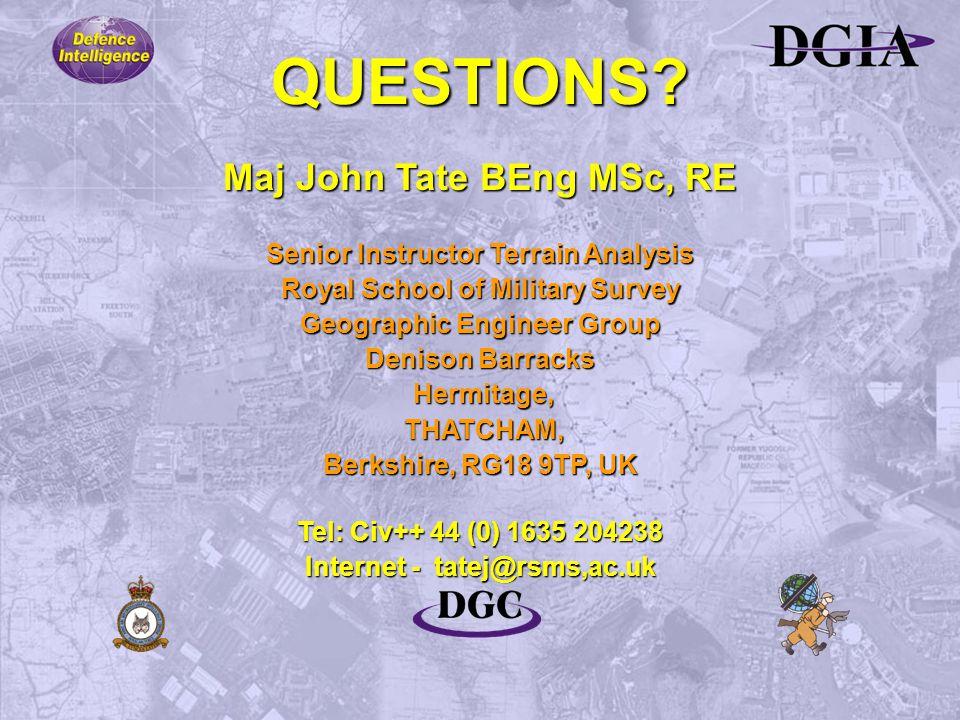 QUESTIONS? Maj John Tate BEng MSc, RE Senior Instructor Terrain Analysis Royal School of Military Survey Geographic Engineer Group Denison Barracks He