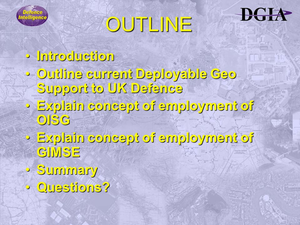 OUTLINE IntroductionIntroduction Outline current Deployable Geo Support to UK DefenceOutline current Deployable Geo Support to UK Defence Explain concept of employment of OISGExplain concept of employment of OISG Explain concept of employment of GIMSEExplain concept of employment of GIMSE SummarySummary Questions?Questions?