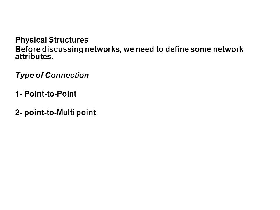 Physical Structures Before discussing networks, we need to define some network attributes. Type of Connection 1- Point-to-Point 2- point-to-Multi poin