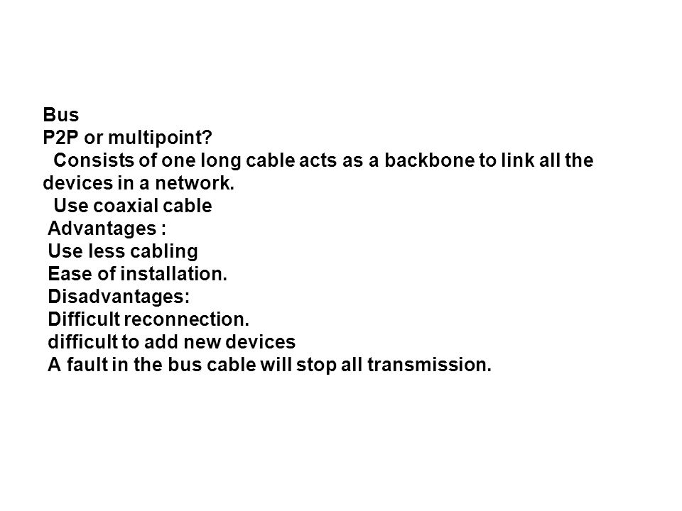 Bus P2P or multipoint? Consists of one long cable acts as a backbone to link all the devices in a network. Use coaxial cable Advantages : Use less cab