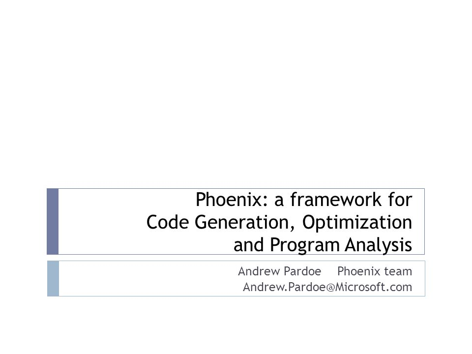 Phoenix: a framework for Code Generation, Optimization and Program Analysis Andrew Pardoe Phoenix team Andrew.Pardoe@Microsoft.com