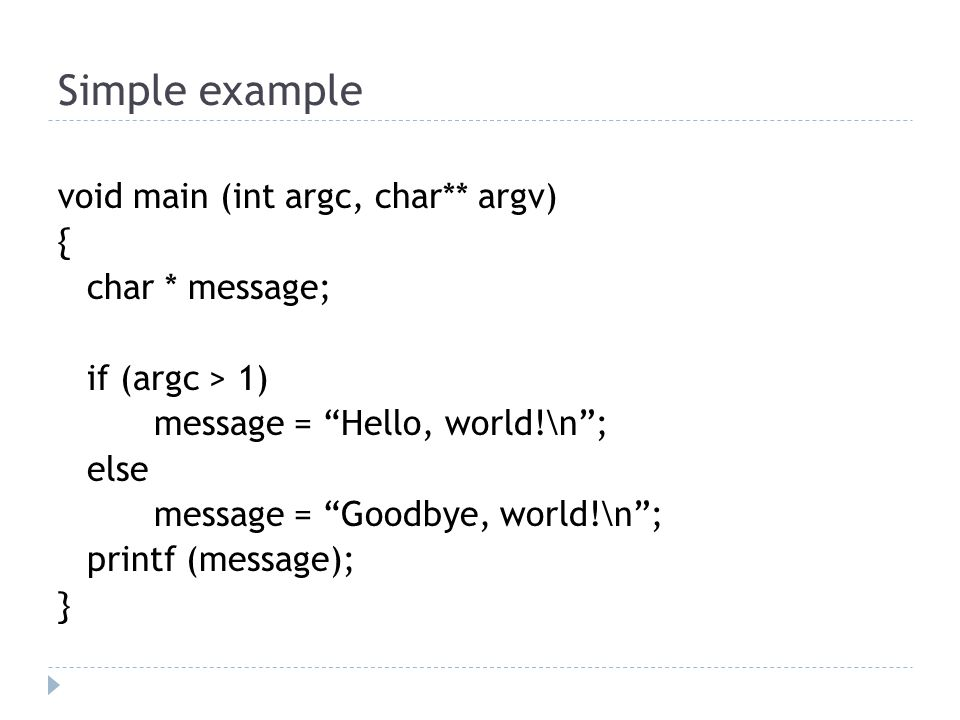 Simple example void main (int argc, char** argv) { char * message; if (argc > 1) message = Hello, world!\n ; else message = Goodbye, world!\n ; printf (message); }