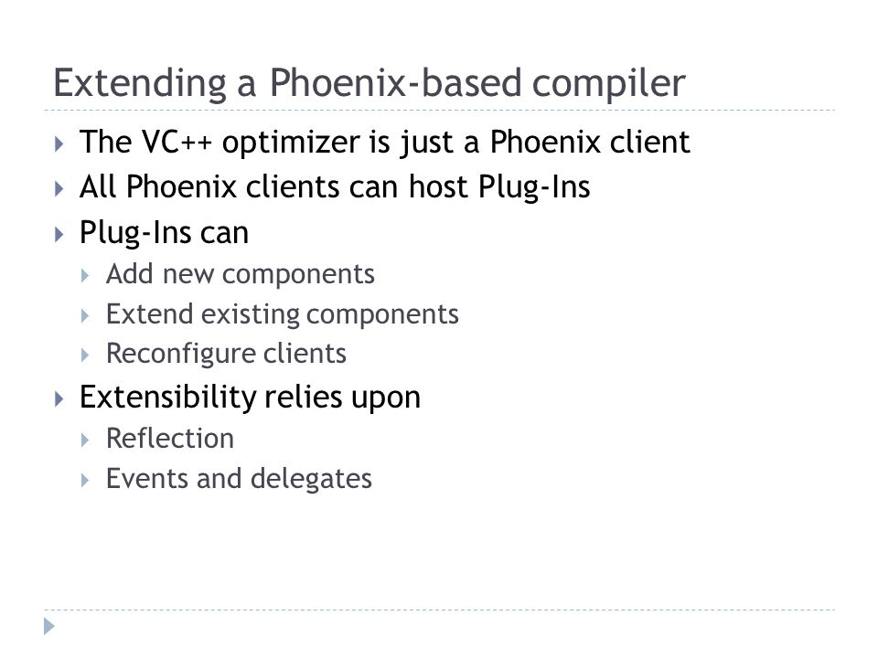 Extending a Phoenix-based compiler  The VC++ optimizer is just a Phoenix client  All Phoenix clients can host Plug-Ins  Plug-Ins can  Add new components  Extend existing components  Reconfigure clients  Extensibility relies upon  Reflection  Events and delegates