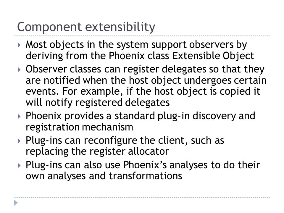 Component extensibility  Most objects in the system support observers by deriving from the Phoenix class Extensible Object  Observer classes can register delegates so that they are notified when the host object undergoes certain events.