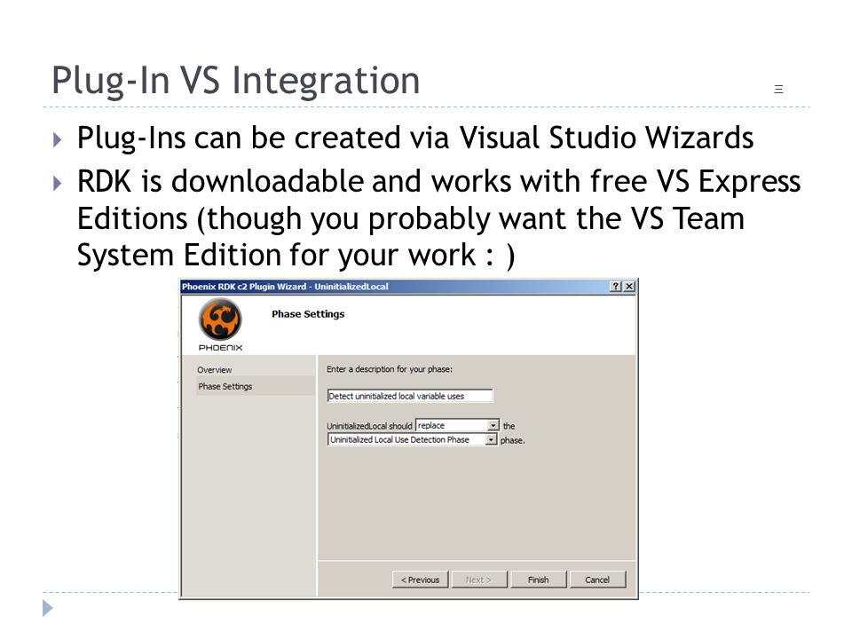 Plug-In VS Integration 三  Plug-Ins can be created via Visual Studio Wizards  RDK is downloadable and works with free VS Express Editions (though you probably want the VS Team System Edition for your work : )