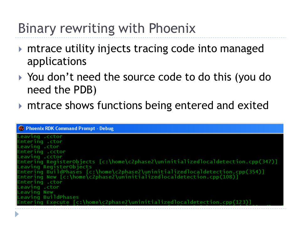 Binary rewriting with Phoenix  mtrace utility injects tracing code into managed applications  You don't need the source code to do this (you do need the PDB)  mtrace shows functions being entered and exited