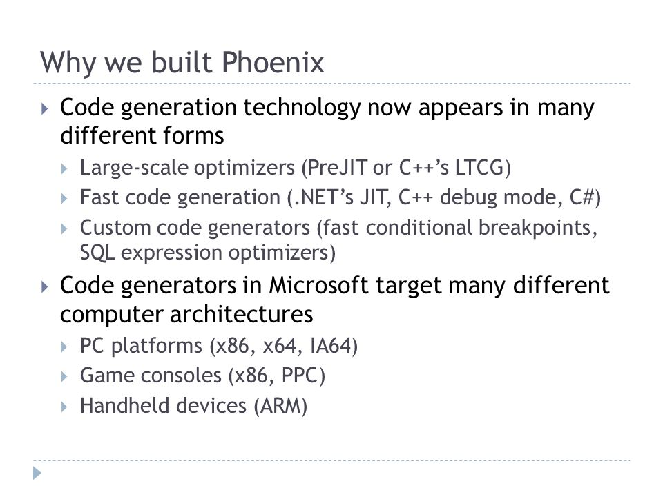 Why we built Phoenix  Code generation technology now appears in many different forms  Large-scale optimizers (PreJIT or C++'s LTCG)  Fast code generation (.NET's JIT, C++ debug mode, C#)  Custom code generators (fast conditional breakpoints, SQL expression optimizers)  Code generators in Microsoft target many different computer architectures  PC platforms (x86, x64, IA64)  Game consoles (x86, PPC)  Handheld devices (ARM)