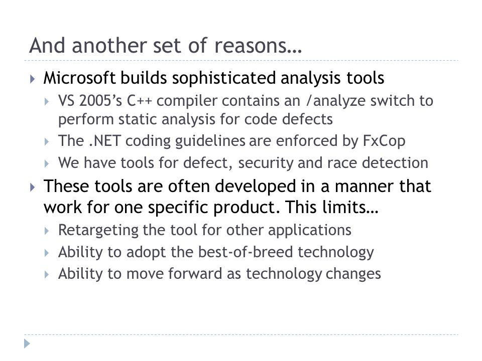 And another set of reasons…  Microsoft builds sophisticated analysis tools  VS 2005's C++ compiler contains an /analyze switch to perform static analysis for code defects  The.NET coding guidelines are enforced by FxCop  We have tools for defect, security and race detection  These tools are often developed in a manner that work for one specific product.