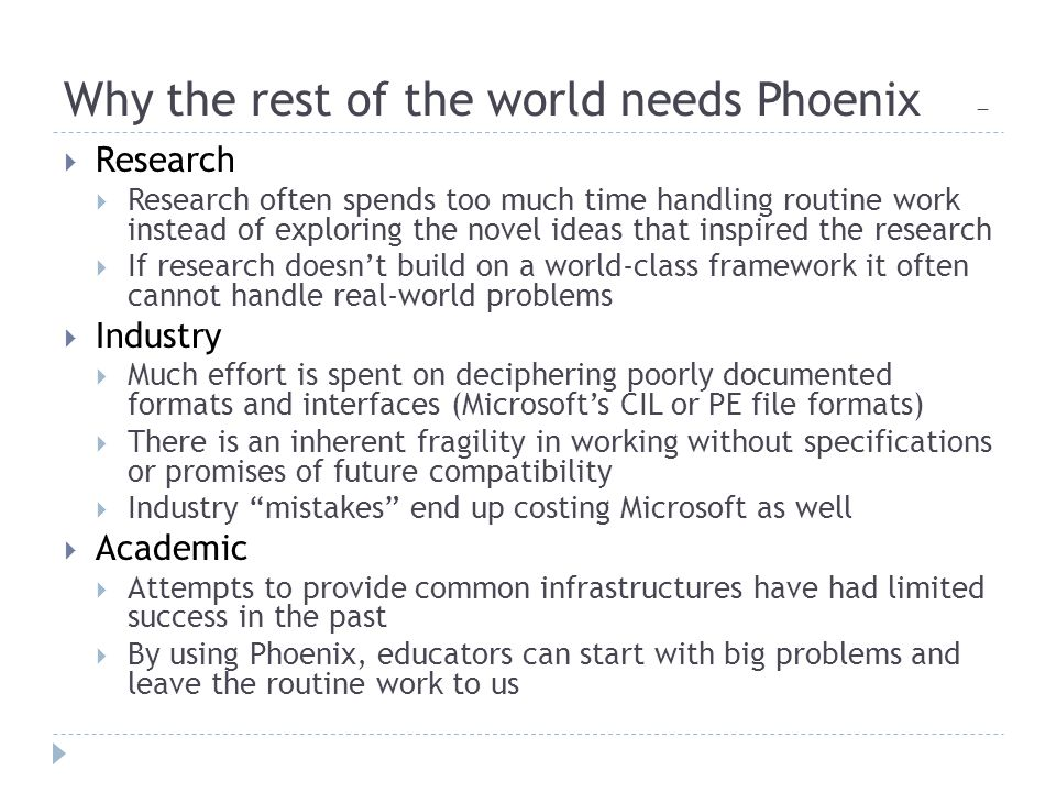 Why the rest of the world needs Phoenix 一  Research  Research often spends too much time handling routine work instead of exploring the novel ideas that inspired the research  If research doesn't build on a world-class framework it often cannot handle real-world problems  Industry  Much effort is spent on deciphering poorly documented formats and interfaces (Microsoft's CIL or PE file formats)  There is an inherent fragility in working without specifications or promises of future compatibility  Industry mistakes end up costing Microsoft as well  Academic  Attempts to provide common infrastructures have had limited success in the past  By using Phoenix, educators can start with big problems and leave the routine work to us