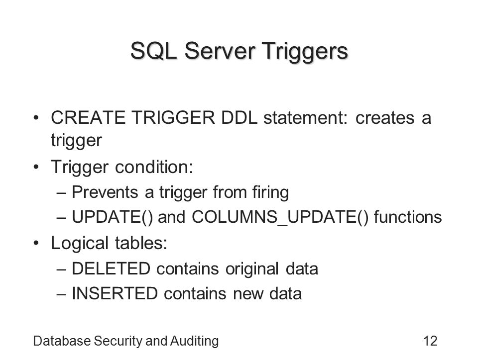 Database Security and Auditing12 SQL Server Triggers CREATE TRIGGER DDL statement: creates a trigger Trigger condition: –Prevents a trigger from firing –UPDATE() and COLUMNS_UPDATE() functions Logical tables: –DELETED contains original data –INSERTED contains new data