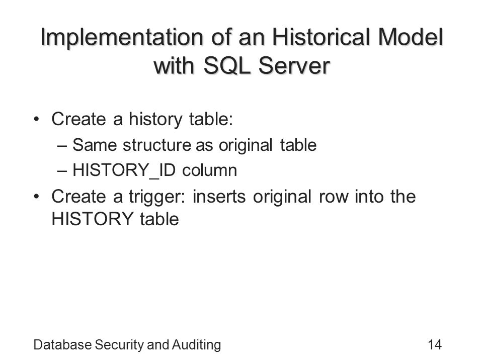 Database Security and Auditing14 Implementation of an Historical Model with SQL Server Create a history table: –Same structure as original table –HISTORY_ID column Create a trigger: inserts original row into the HISTORY table