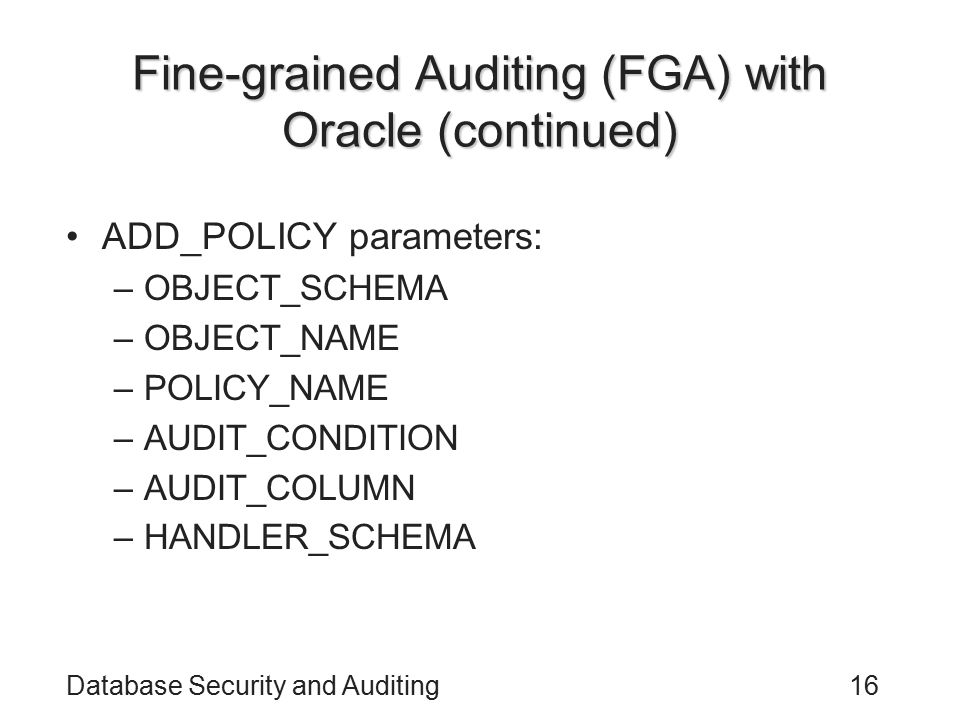 Database Security and Auditing16 Fine-grained Auditing (FGA) with Oracle (continued) ADD_POLICY parameters: –OBJECT_SCHEMA –OBJECT_NAME –POLICY_NAME –AUDIT_CONDITION –AUDIT_COLUMN –HANDLER_SCHEMA