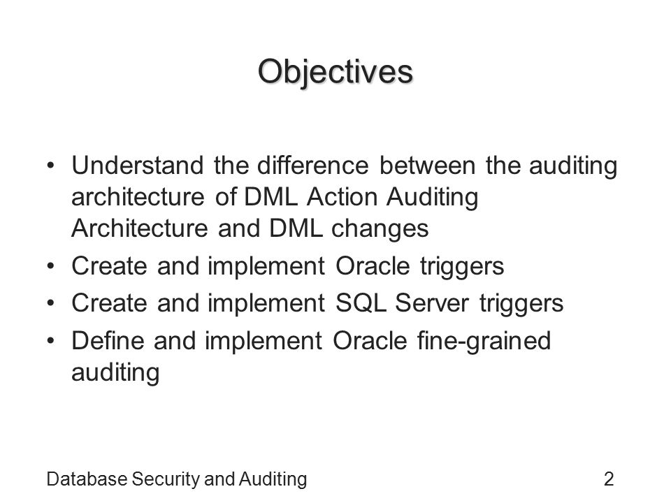 Database Security and Auditing2 Objectives Understand the difference between the auditing architecture of DML Action Auditing Architecture and DML changes Create and implement Oracle triggers Create and implement SQL Server triggers Define and implement Oracle fine-grained auditing