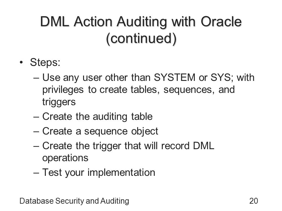 Database Security and Auditing20 DML Action Auditing with Oracle (continued) Steps: –Use any user other than SYSTEM or SYS; with privileges to create